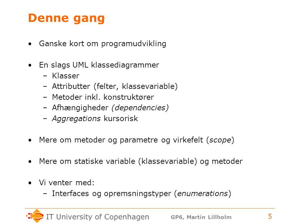 GP6, Martin Lillholm 5 Denne gang Ganske kort om programudvikling En slags UML klassediagrammer –Klasser –Attributter (felter, klassevariable) –Metoder inkl.