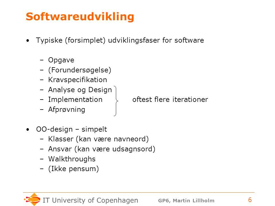 GP6, Martin Lillholm 6 Softwareudvikling Typiske (forsimplet) udviklingsfaser for software –Opgave –(Forundersøgelse) –Kravspecifikation –Analyse og Design –Implementation oftest flere iterationer –Afprøvning OO-design – simpelt –Klasser (kan være navneord) –Ansvar (kan være udsagnsord) –Walkthroughs –(Ikke pensum)