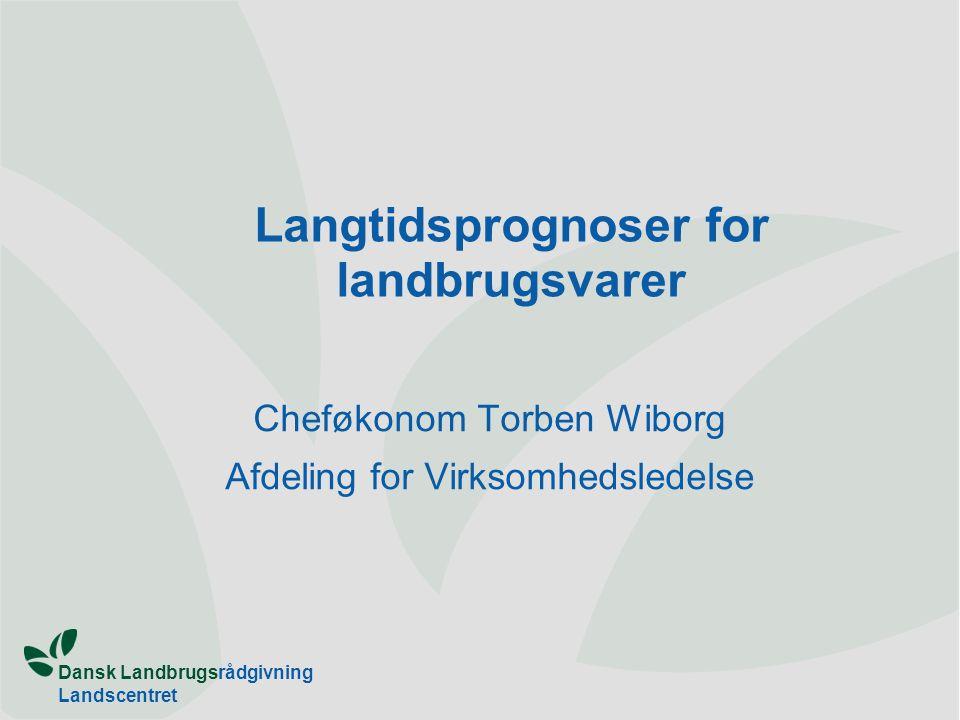 Dansk Landbrugsrådgivning Landscentret Langtidsprognoser for landbrugsvarer Cheføkonom Torben Wiborg Afdeling for Virksomhedsledelse