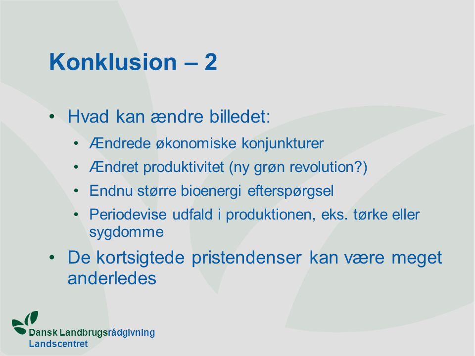 Dansk Landbrugsrådgivning Landscentret Konklusion – 2 Hvad kan ændre billedet: Ændrede økonomiske konjunkturer Ændret produktivitet (ny grøn revolution ) Endnu større bioenergi efterspørgsel Periodevise udfald i produktionen, eks.