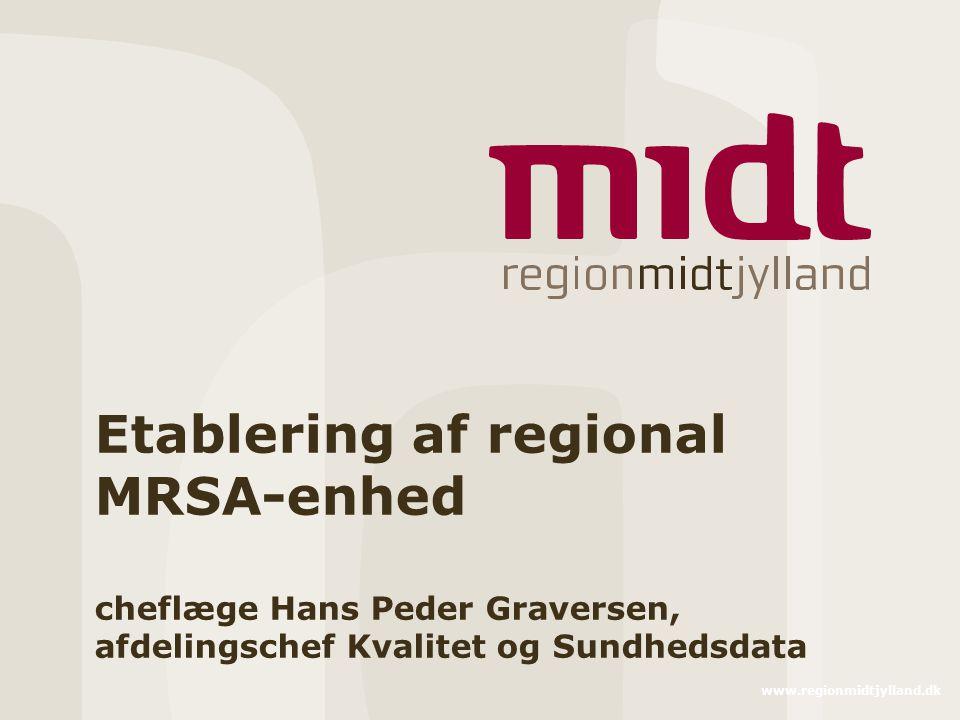 www.regionmidtjylland.dk Etablering af regional MRSA-enhed cheflæge Hans Peder Graversen, afdelingschef Kvalitet og Sundhedsdata