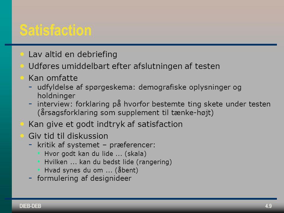 DIEB-DEB4.9 Satisfaction Lav altid en debriefing Udføres umiddelbart efter afslutningen af testen Kan omfatte  udfyldelse af spørgeskema: demografiske oplysninger og holdninger  interview: forklaring på hvorfor bestemte ting skete under testen (årsagsforklaring som supplement til tænke-højt) Kan give et godt indtryk af satisfaction Giv tid til diskussion  kritik af systemet – præferencer: Hvor godt kan du lide...