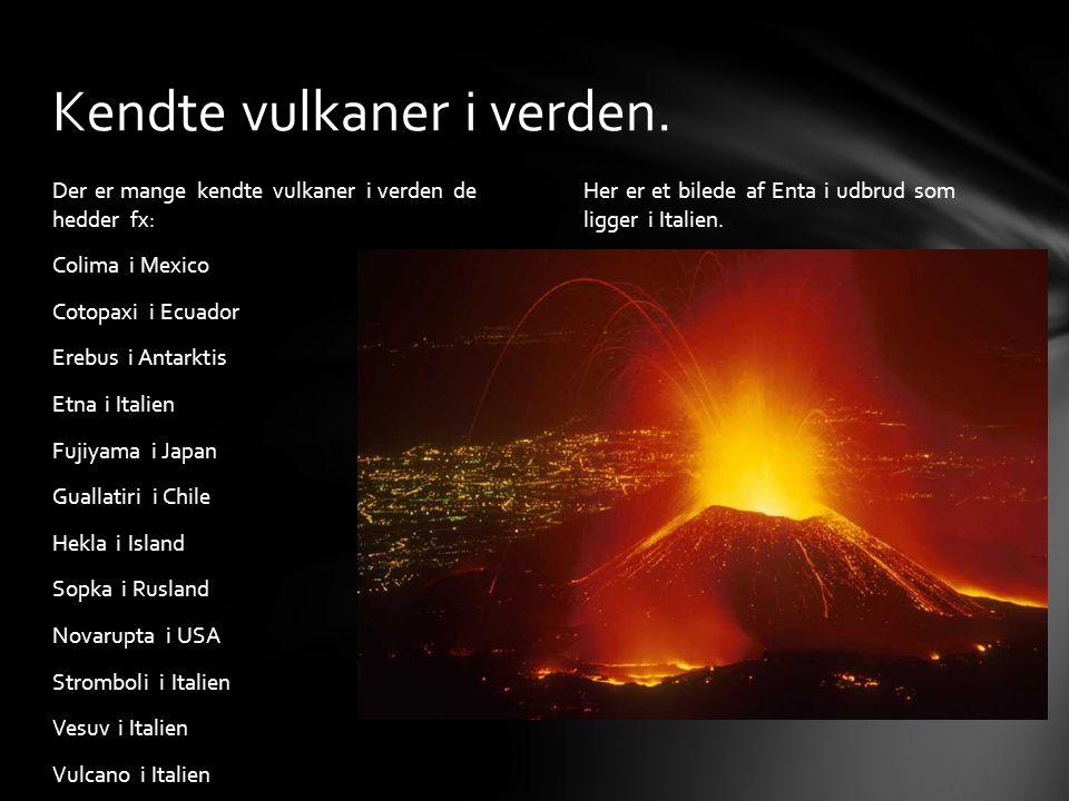 Her er et bilede af Enta i udbrud som ligger i Italien. Der er mange kendte vulkaner i verden de hedder fx: Colima i Mexico Cotopaxi i Ecuador Erebus
