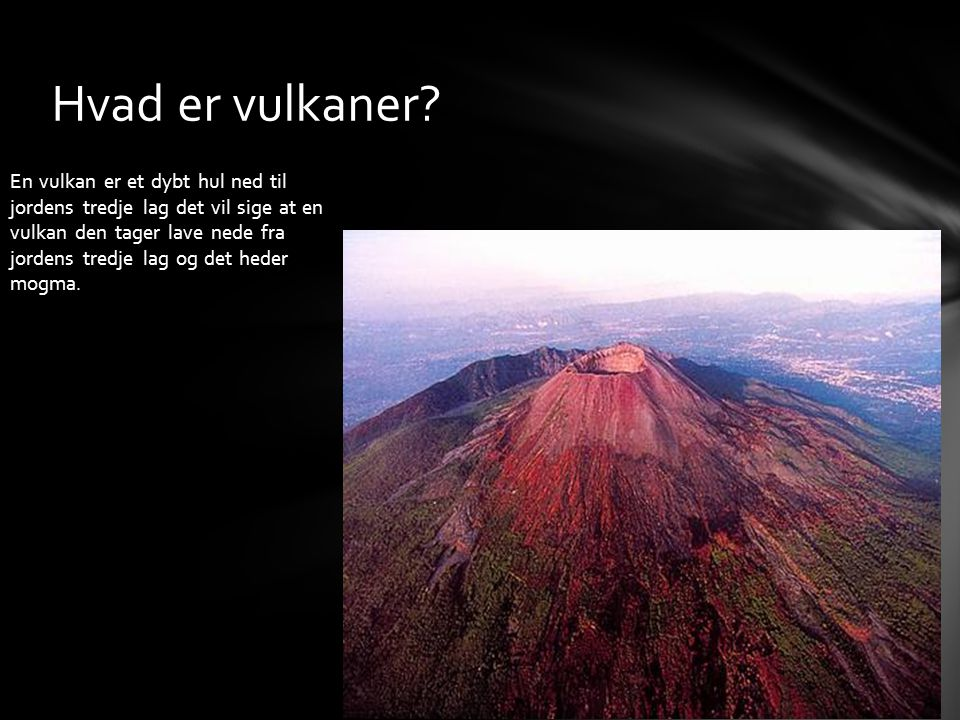 En vulkan er et dybt hul ned til jordens tredje lag det vil sige at en vulkan den tager lave nede fra jordens tredje lag og det heder mogma. Hvad er v