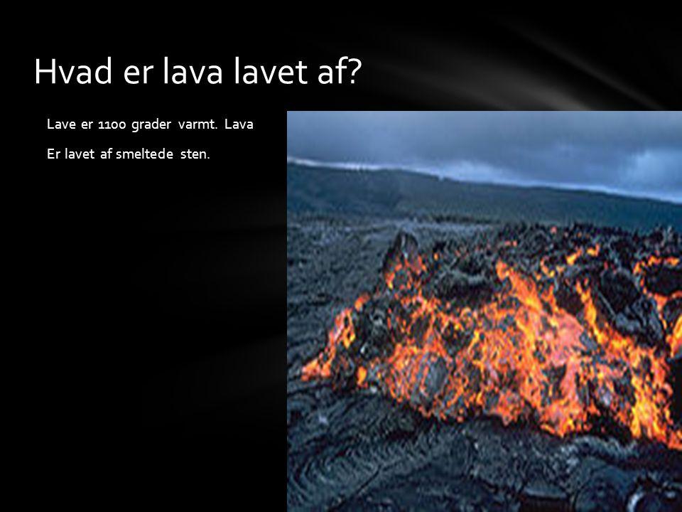Lave er 1100 grader varmt. Lava Er lavet af smeltede sten. Hvad er lava lavet af?