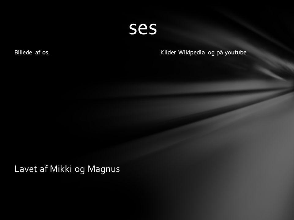 Kilder Wikipedia og på youtube Billede af os. Lavet af Mikki og Magnus ses