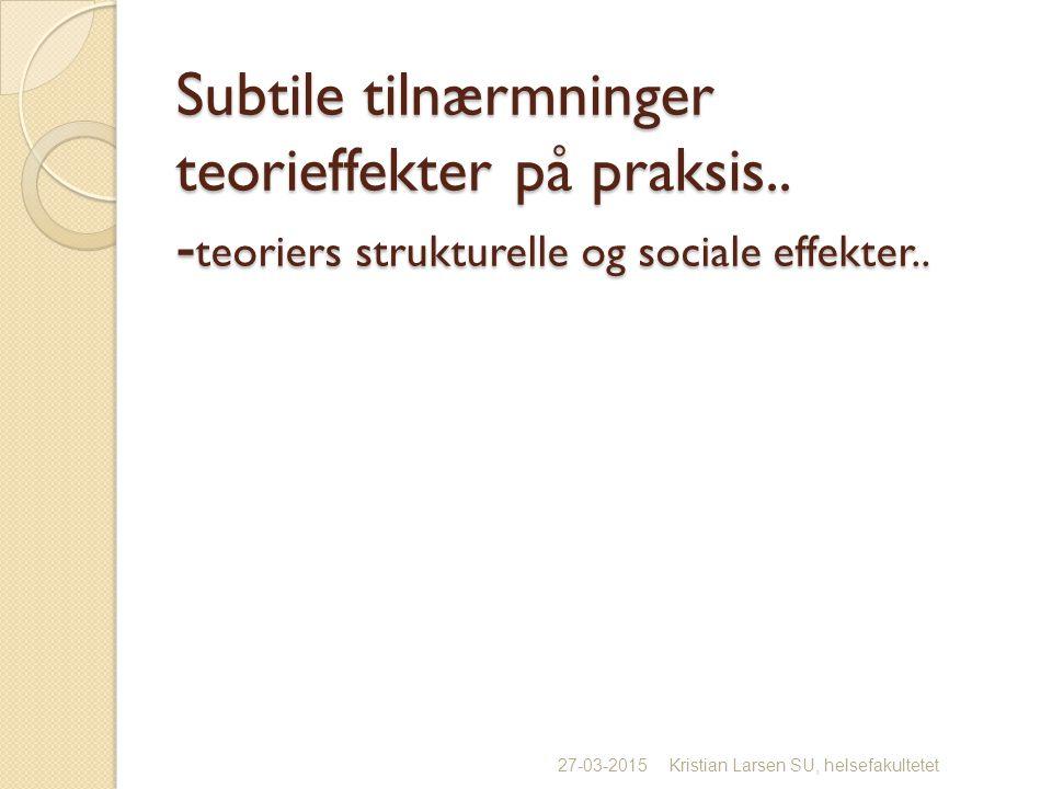 Subtile tilnærmninger teorieffekter på praksis.. - teoriers strukturelle og sociale effekter..