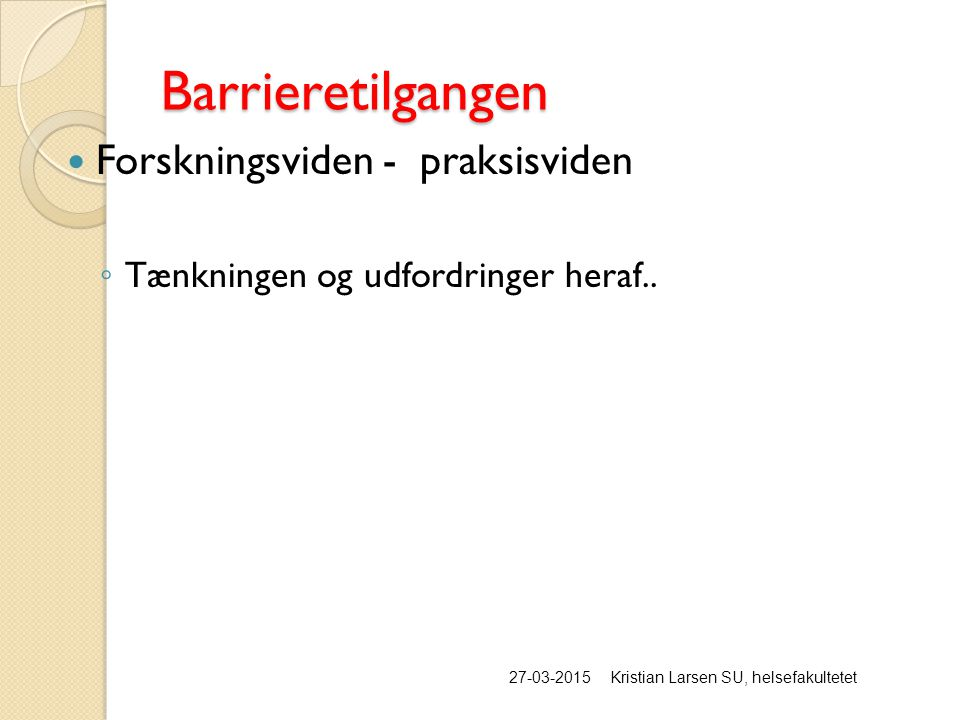 Barrieretilgangen 27-03-2015Kristian Larsen SU, helsefakultetet Forskningsviden - praksisviden ◦ Tænkningen og udfordringer heraf..