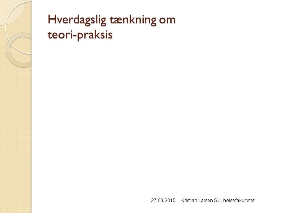 Hverdagslig tænkning om teori-praksis 27-03-2015Kristian Larsen SU, helsefakultetet
