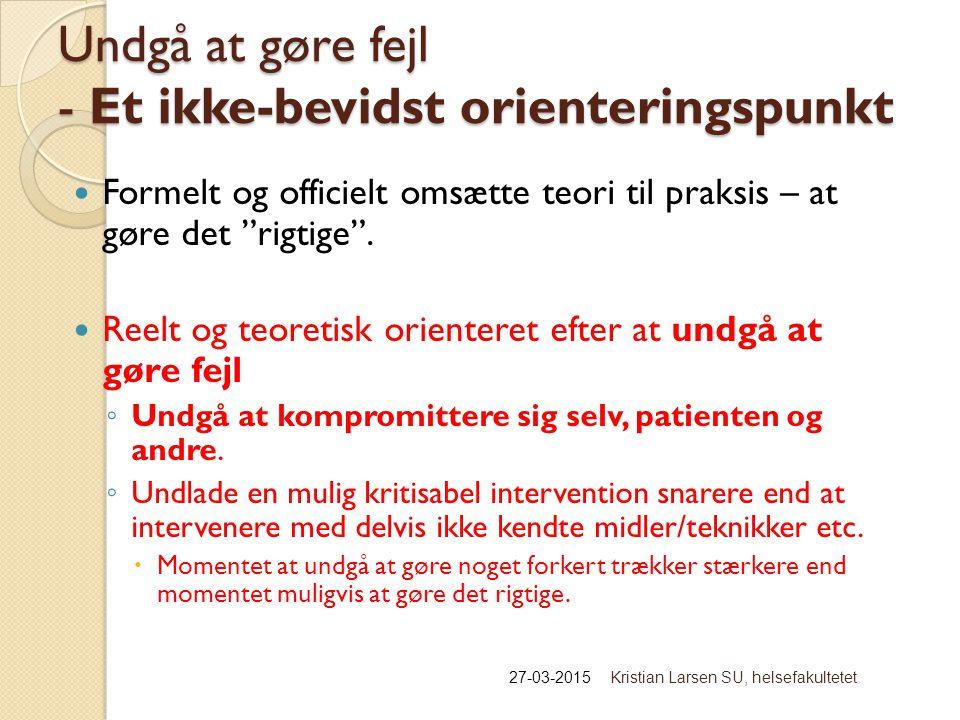 Undgå at gøre fejl - Et ikke-bevidst orienteringspunkt 27-03-2015Kristian Larsen SU, helsefakultetet Formelt og officielt omsætte teori til praksis – at gøre det rigtige .