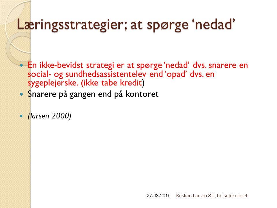 Læringsstrategier; at spørge 'nedad' 27-03-2015Kristian Larsen SU, helsefakultetet En ikke-bevidst strategi er at spørge 'nedad' dvs.