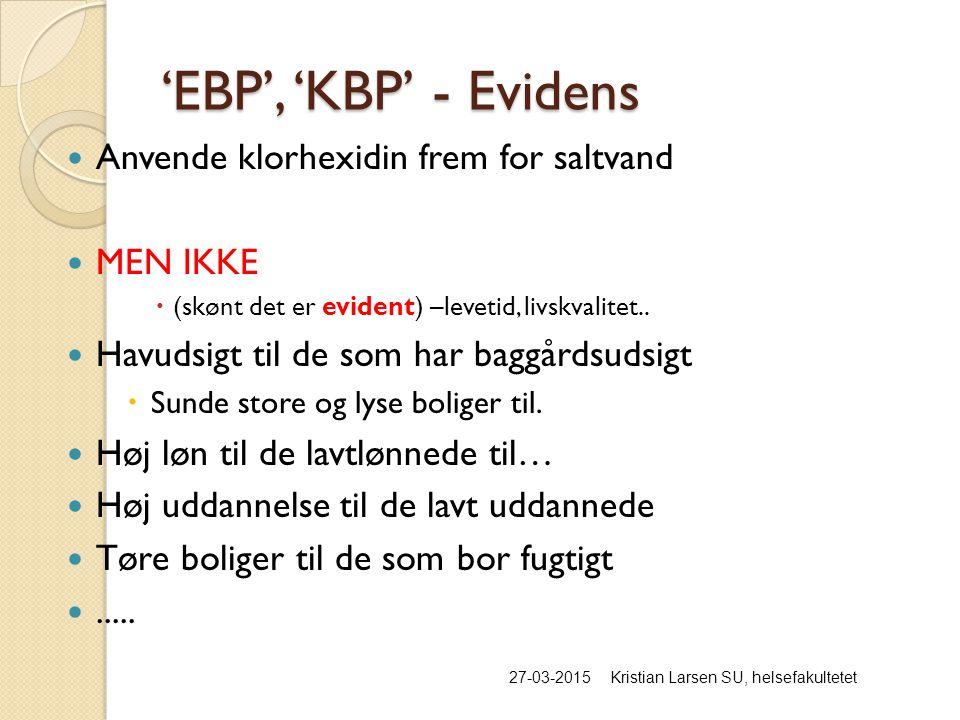 'EBP', 'KBP' - Evidens 27-03-2015Kristian Larsen SU, helsefakultetet Anvende klorhexidin frem for saltvand MEN IKKE  (skønt det er evident) –levetid, livskvalitet..