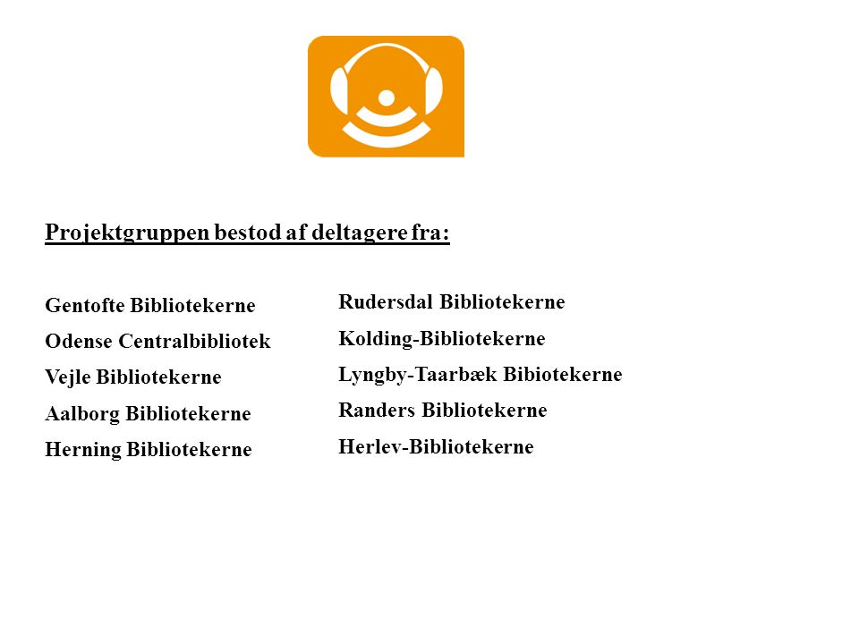Projektgruppen bestod af deltagere fra: Gentofte Bibliotekerne Odense Centralbibliotek Vejle Bibliotekerne Aalborg Bibliotekerne Herning Bibliotekerne Rudersdal Bibliotekerne Kolding-Bibliotekerne Lyngby-Taarbæk Bibiotekerne Randers Bibliotekerne Herlev-Bibliotekerne