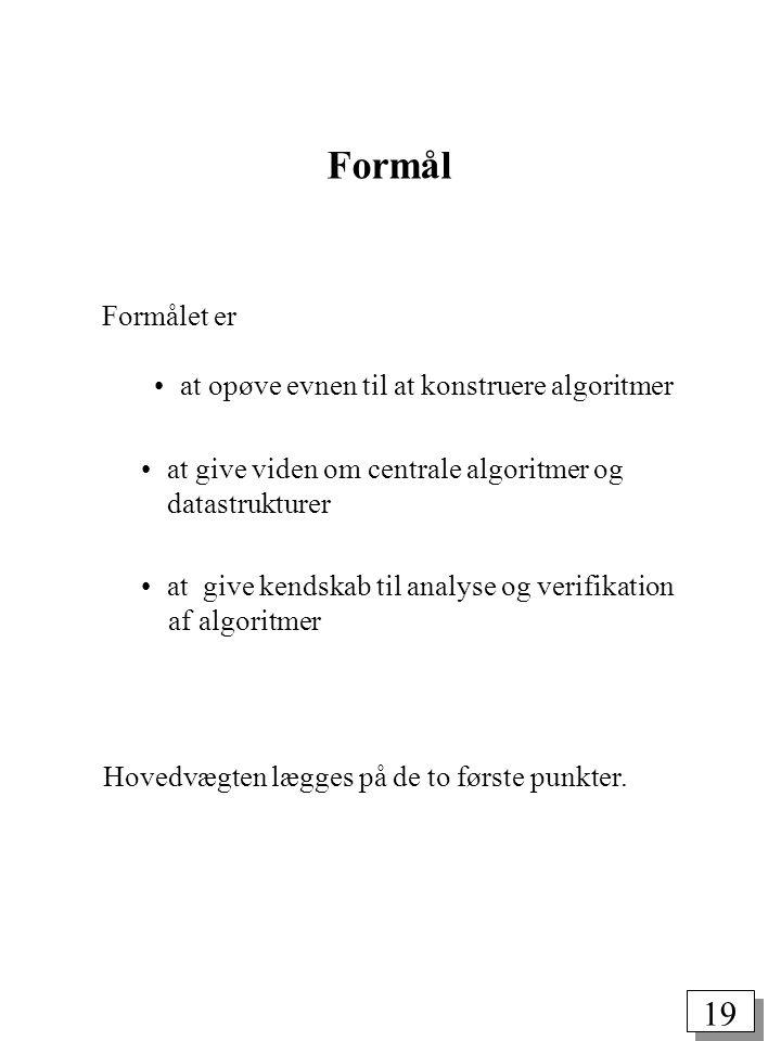19 Formål Formålet er at opøve evnen til at konstruere algoritmer at give viden om centrale algoritmer og datastrukturer at give kendskab til analyse og verifikation af algoritmer Hovedvægten lægges på de to første punkter.