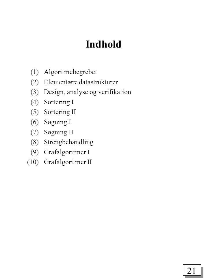 21 Indhold (1) Algoritmebegrebet (2) Elementære datastrukturer (3) Design, analyse og verifikation (4) Sortering I (5) Sortering II (6) Søgning I (7) Søgning II (8) Strengbehandling (9) Grafalgoritmer I (10) Grafalgoritmer II