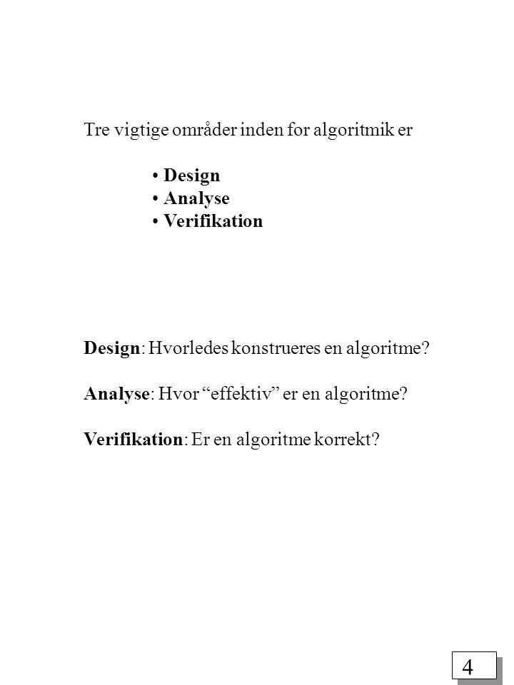 4 Tre vigtige områder inden for algoritmik er Design Analyse Verifikation Design: Hvorledes konstrueres en algoritme.