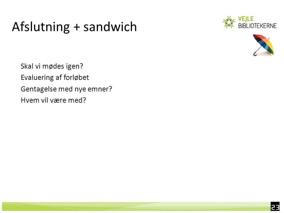 23 Afslutning + sandwich Skal vi mødes igen. Evaluering af forløbet Gentagelse med nye emner.