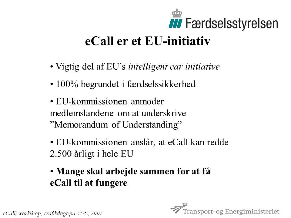 eCall er et EU-initiativ eCall, workshop, Trafikdage på AUC, 2007 Vigtig del af EU's intelligent car initiative 100% begrundet i færdselssikkerhed EU-kommissionen anmoder medlemslandene om at underskrive Memorandum of Understanding EU-kommissionen anslår, at eCall kan redde 2.500 årligt i hele EU Mange skal arbejde sammen for at få eCall til at fungere