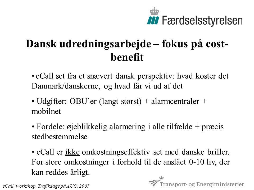 Dansk udredningsarbejde – fokus på cost- benefit eCall, workshop, Trafikdage på AUC, 2007 eCall set fra et snævert dansk perspektiv: hvad koster det Danmark/danskerne, og hvad får vi ud af det Udgifter: OBU'er (langt størst) + alarmcentraler + mobilnet Fordele: øjeblikkelig alarmering i alle tilfælde + præcis stedbestemmelse eCall er ikke omkostningseffektiv set med danske briller.