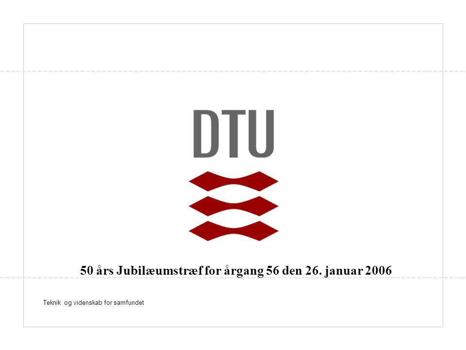 Teknik og videnskab for samfundet 50 års Jubilæumstræf for årgang 56 den 26. januar 2006