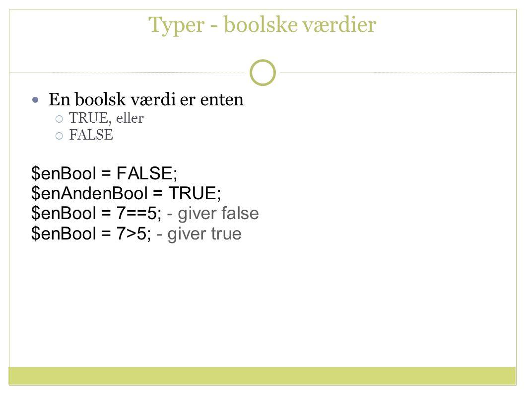 Typer - boolske værdier En boolsk værdi er enten  TRUE, eller  FALSE $enBool = FALSE; $enAndenBool = TRUE; $enBool = 7==5; - giver false $enBool = 7>5; - giver true