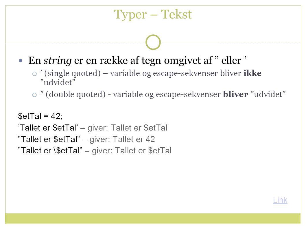 Typer – Tekst En string er en række af tegn omgivet af eller '  ' (single quoted) – variable og escape-sekvenser bliver ikke udvidet  (double quoted) - variable og escape-sekvenser bliver udvidet $etTal = 42; 'Tallet er $etTal' – giver: Tallet er $etTal Tallet er $etTal – giver: Tallet er 42 Tallet er \$etTal – giver: Tallet er $etTal Link
