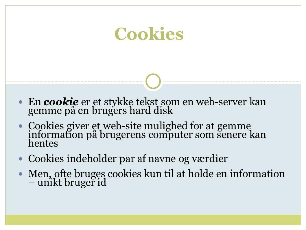 Cookies En cookie er et stykke tekst som en web-server kan gemme på en brugers hard disk Cookies giver et web-site mulighed for at gemme information på brugerens computer som senere kan hentes Cookies indeholder par af navne og værdier Men, ofte bruges cookies kun til at holde en information – unikt bruger id