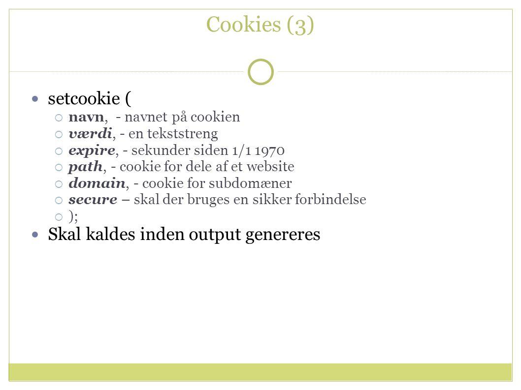 Cookies (3) setcookie (  navn, - navnet på cookien  værdi, - en tekststreng  expire, - sekunder siden 1/1 1970  path, - cookie for dele af et website  domain, - cookie for subdomæner  secure – skal der bruges en sikker forbindelse  ); Skal kaldes inden output genereres