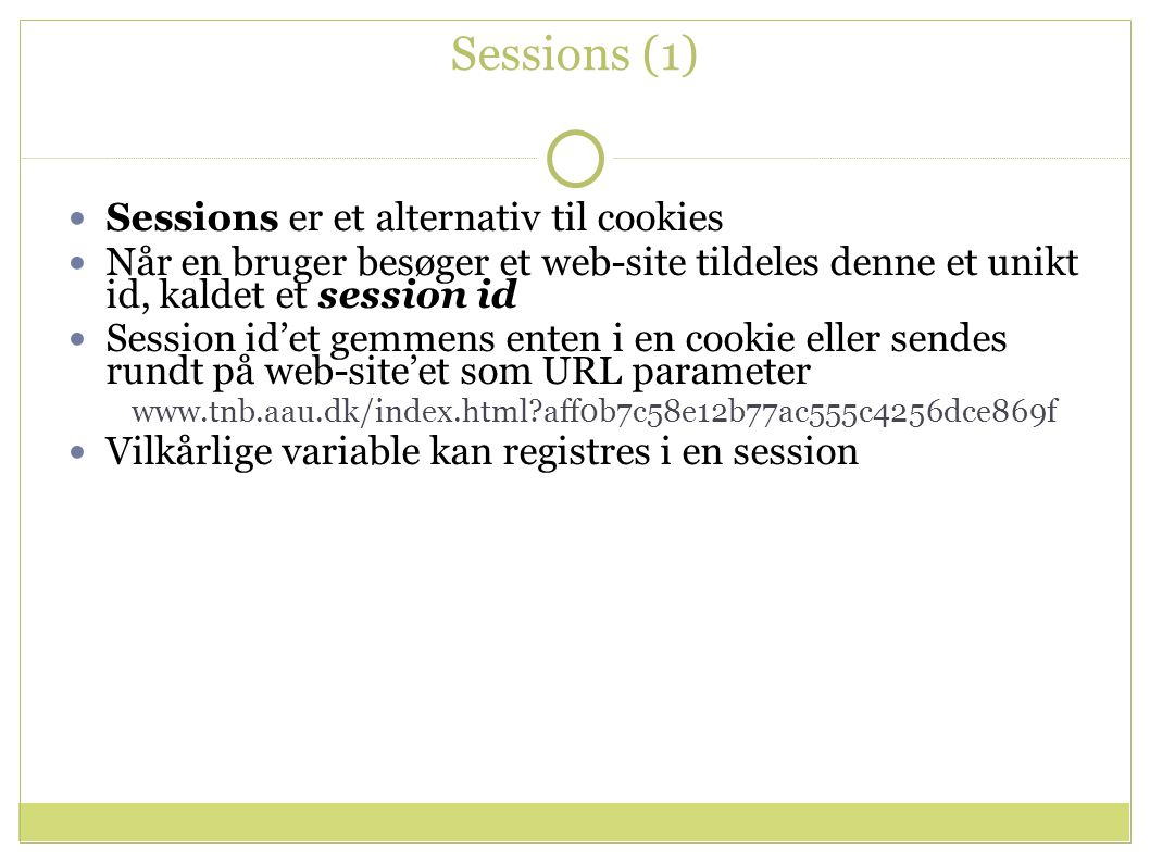Sessions (1) Sessions er et alternativ til cookies Når en bruger besøger et web-site tildeles denne et unikt id, kaldet et session id Session id'et gemmens enten i en cookie eller sendes rundt på web-site'et som URL parameter www.tnb.aau.dk/index.html aff0b7c58e12b77ac555c4256dce869f Vilkårlige variable kan registres i en session