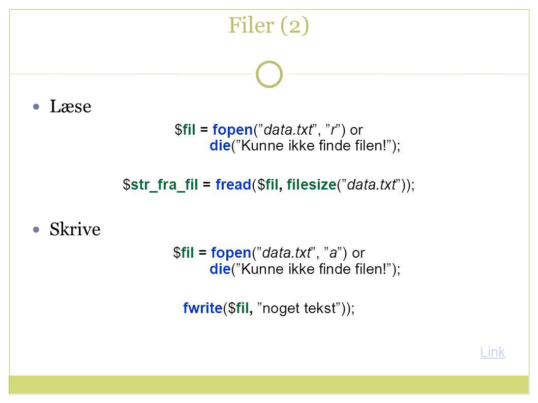 Filer (2) Læse $fil = fopen( data.txt , r ) or die( Kunne ikke finde filen! ); $str_fra_fil = fread($fil, filesize( data.txt )); Skrive $fil = fopen( data.txt , a ) or die( Kunne ikke finde filen! ); fwrite($fil, noget tekst )); Link