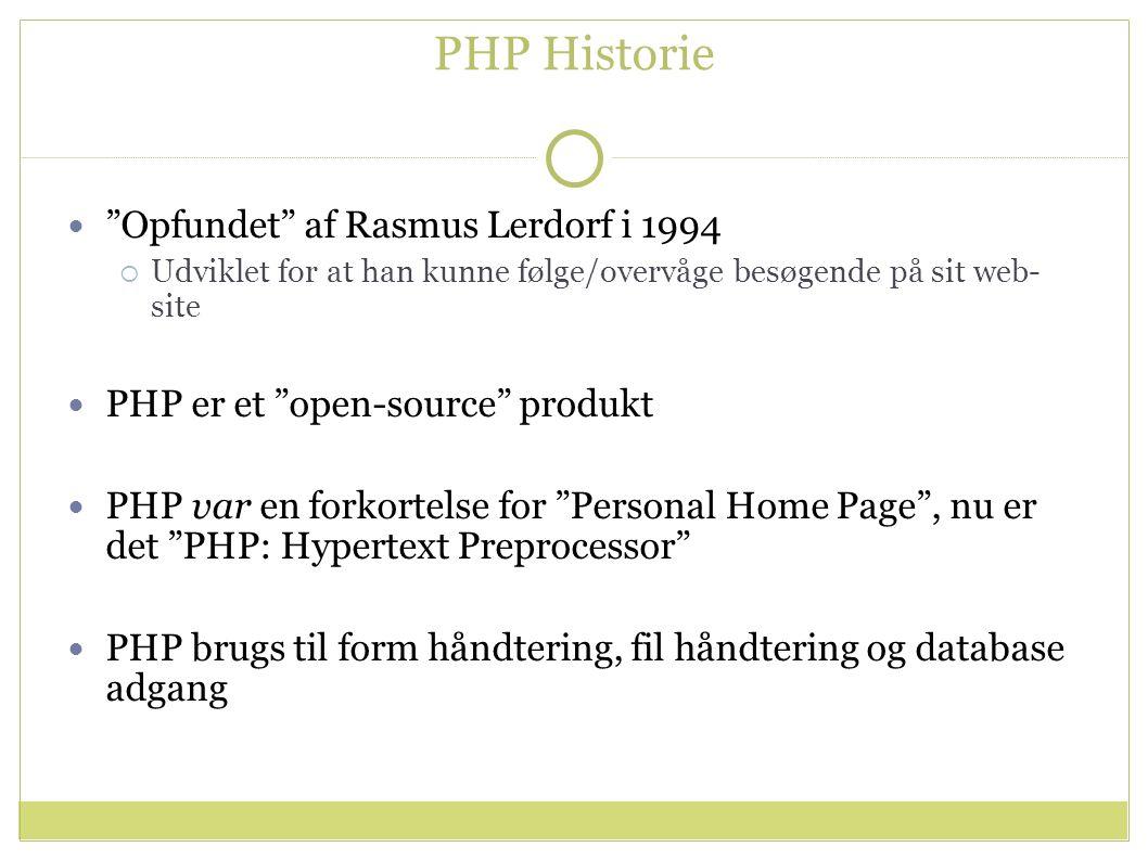 PHP Historie Opfundet af Rasmus Lerdorf i 1994  Udviklet for at han kunne følge/overvåge besøgende på sit web- site PHP er et open-source produkt PHP var en forkortelse for Personal Home Page , nu er det PHP: Hypertext Preprocessor PHP brugs til form håndtering, fil håndtering og database adgang