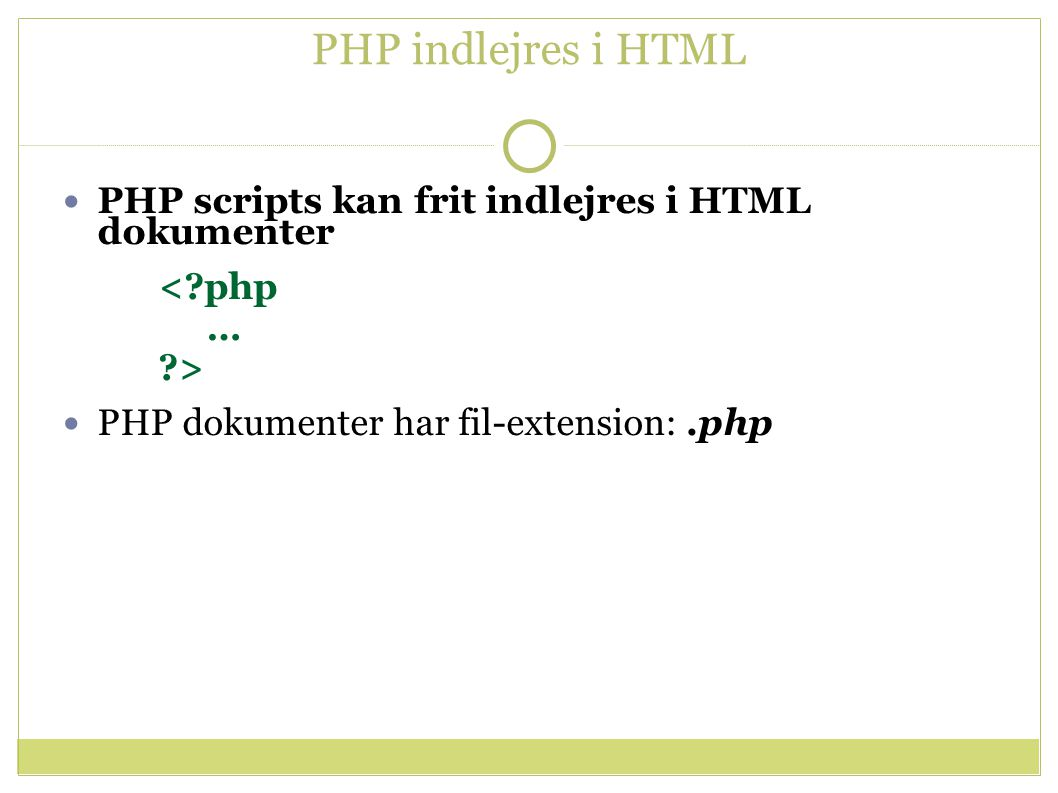 PHP indlejres i HTML PHP scripts kan frit indlejres i HTML dokumenter < php … > PHP dokumenter har fil-extension:.php
