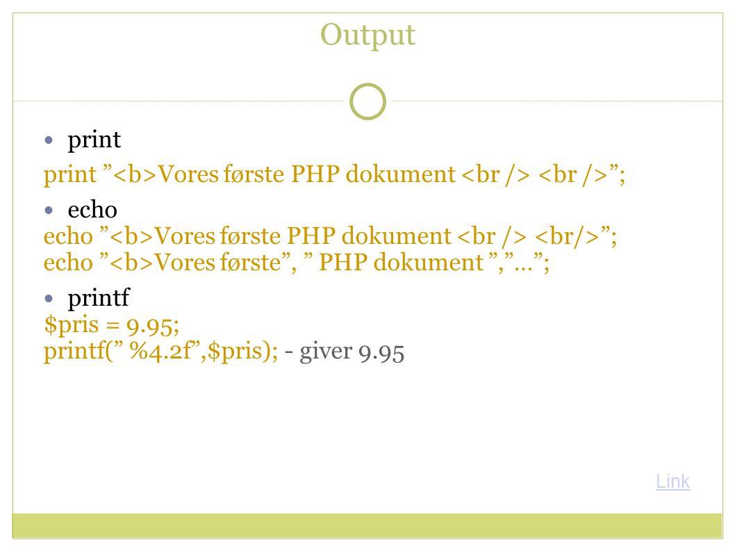Output print print Vores første PHP dokument ; echo echo Vores første PHP dokument ; echo Vores første , PHP dokument , … ; printf $pris = 9.95; printf( %4.2f ,$pris); - giver 9.95 Link