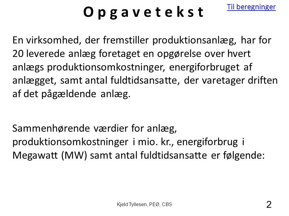 Til beregninger 2 Kjeld Tyllesen, PEØ, CBS En virksomhed, der fremstiller produktionsanlæg, har for 20 leverede anlæg foretaget en opgørelse over hvert anlægs produktionsomkostninger, energiforbruget af anlægget, samt antal fuldtidsansatte, der varetager driften af det pågældende anlæg.