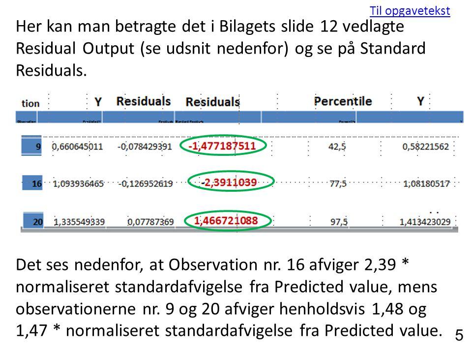 Her kan man betragte det i Bilagets slide 12 vedlagte Residual Output (se udsnit nedenfor) og se på Standard Residuals.