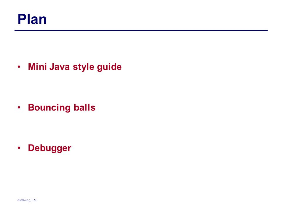 Plan Mini Java style guide Bouncing balls Debugger dIntProg, E10