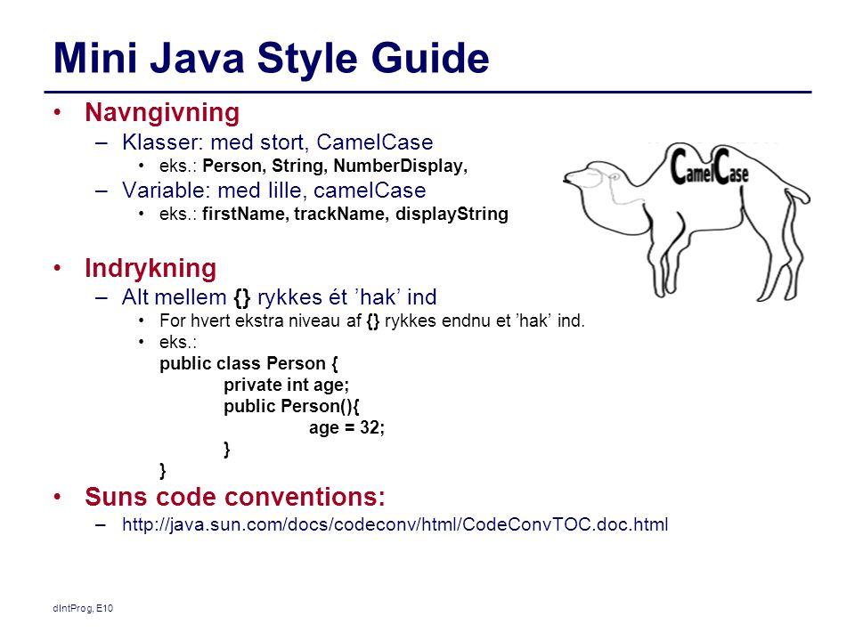 Mini Java Style Guide Navngivning –Klasser: med stort, CamelCase eks.: Person, String, NumberDisplay, –Variable: med lille, camelCase eks.: firstName, trackName, displayString Indrykning –Alt mellem {} rykkes ét 'hak' ind For hvert ekstra niveau af {} rykkes endnu et 'hak' ind.