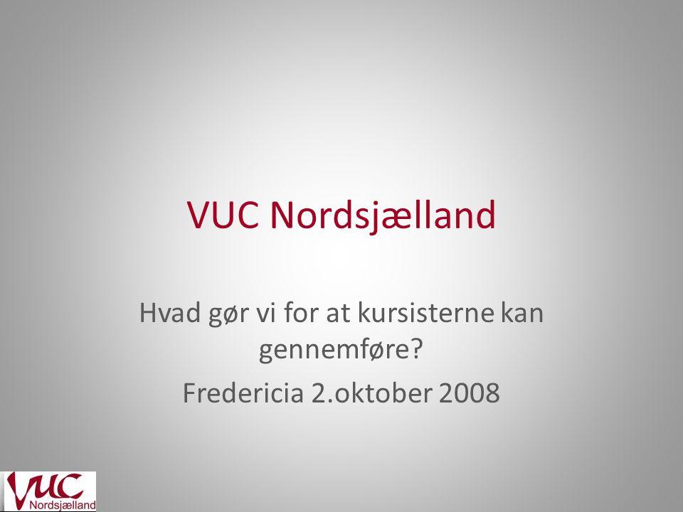VUC Nordsjælland Hvad gør vi for at kursisterne kan gennemføre Fredericia 2.oktober 2008