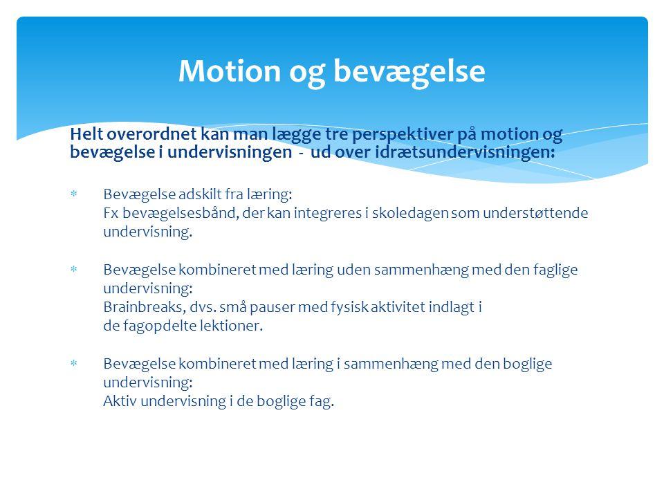 Helt overordnet kan man lægge tre perspektiver på motion og bevægelse i undervisningen - ud over idrætsundervisningen:  Bevægelse adskilt fra læring: Fx bevægelsesbånd, der kan integreres i skoledagen som understøttende undervisning.