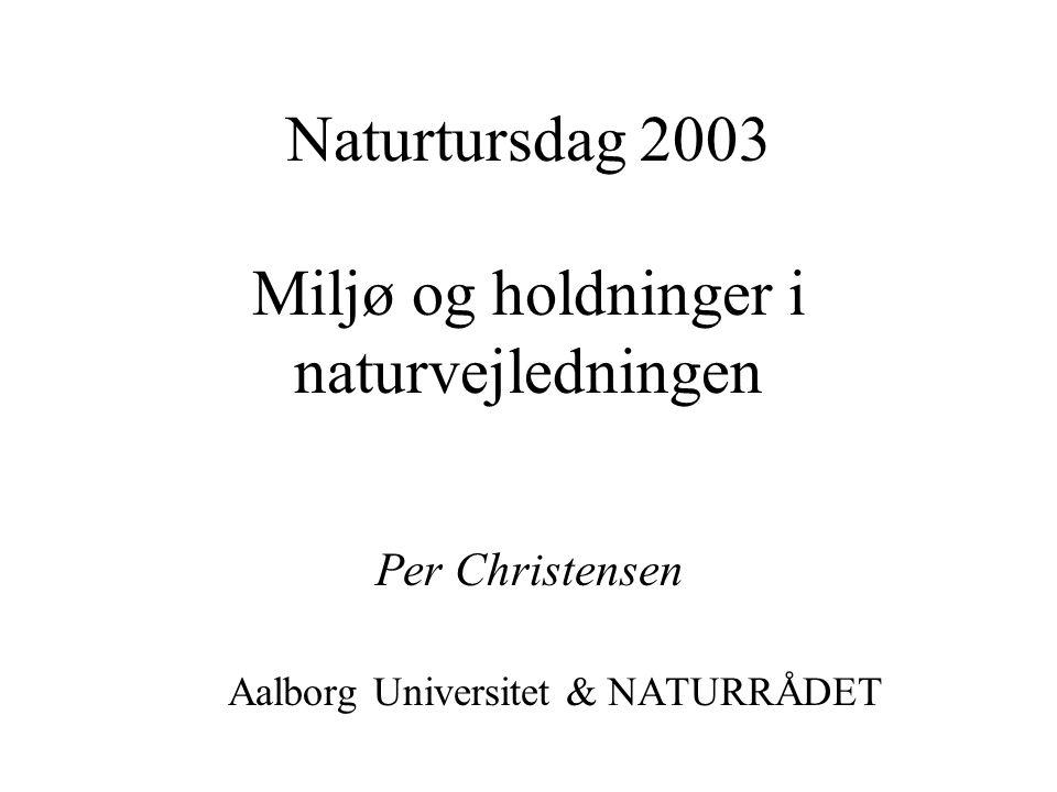Naturtursdag 2003 Miljø og holdninger i naturvejledningen Per Christensen Aalborg Universitet & NATURRÅDET