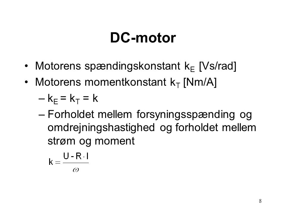 8 Motorens spændingskonstant k E [Vs/rad] Motorens momentkonstant k T [Nm/A] –k E = k T = k –Forholdet mellem forsyningsspænding og omdrejningshastighed og forholdet mellem strøm og moment DC-motor