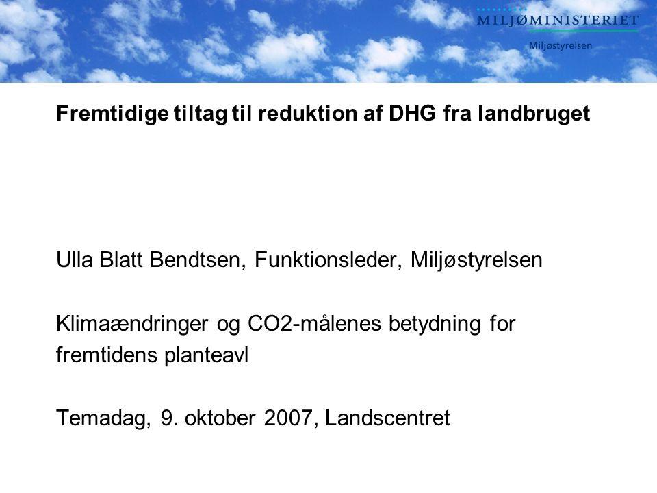 Fremtidige tiltag til reduktion af DHG fra landbruget Ulla Blatt Bendtsen, Funktionsleder, Miljøstyrelsen Klimaændringer og CO2-målenes betydning for fremtidens planteavl Temadag, 9.