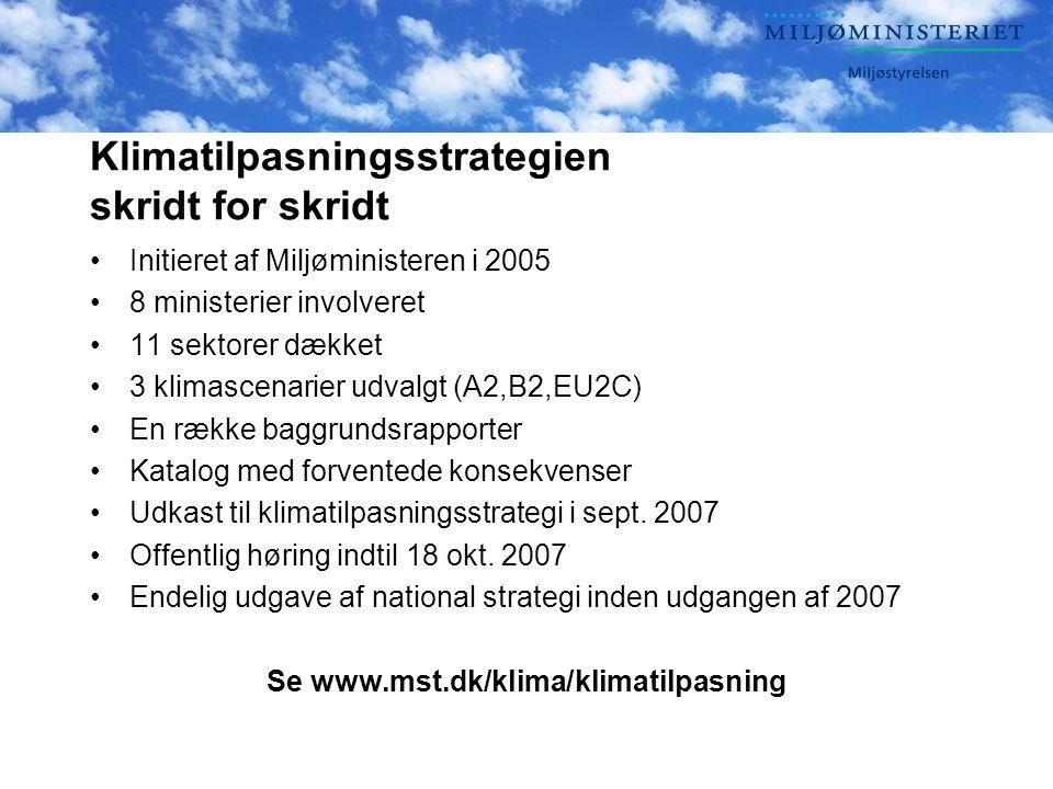 Klimatilpasningsstrategien skridt for skridt Initieret af Miljøministeren i 2005 8 ministerier involveret 11 sektorer dækket 3 klimascenarier udvalgt (A2,B2,EU2C) En række baggrundsrapporter Katalog med forventede konsekvenser Udkast til klimatilpasningsstrategi i sept.