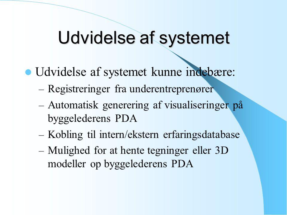 Udvidelse af systemet Udvidelse af systemet kunne indebære: – Registreringer fra underentreprenører – Automatisk generering af visualiseringer på byggelederens PDA – Kobling til intern/ekstern erfaringsdatabase – Mulighed for at hente tegninger eller 3D modeller op byggelederens PDA
