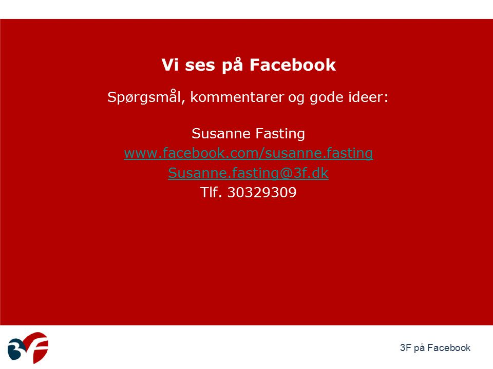 Spørgsmål, kommentarer og gode ideer: Susanne Fasting www.facebook.com/susanne.fasting Susanne.fasting@3f.dk Tlf.