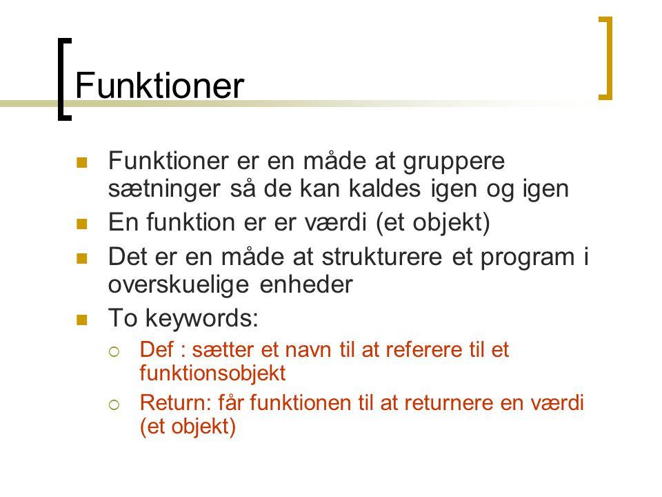Funktioner Funktioner er en måde at gruppere sætninger så de kan kaldes igen og igen En funktion er er værdi (et objekt) Det er en måde at strukturere et program i overskuelige enheder To keywords:  Def : sætter et navn til at referere til et funktionsobjekt  Return: får funktionen til at returnere en værdi (et objekt)