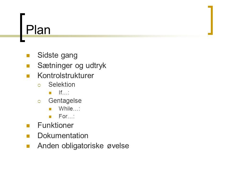 Plan Sidste gang Sætninger og udtryk Kontrolstrukturer  Selektion If…:  Gentagelse While…: For…: Funktioner Dokumentation Anden obligatoriske øvelse