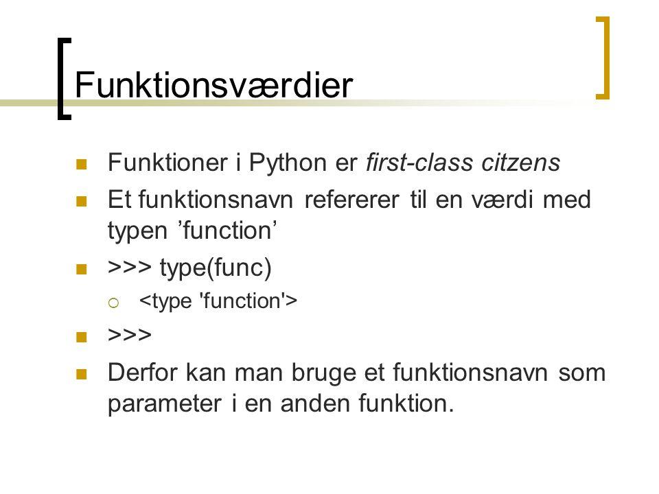 Funktionsværdier Funktioner i Python er first-class citzens Et funktionsnavn refererer til en værdi med typen 'function' >>> type(func)  >>> Derfor kan man bruge et funktionsnavn som parameter i en anden funktion.