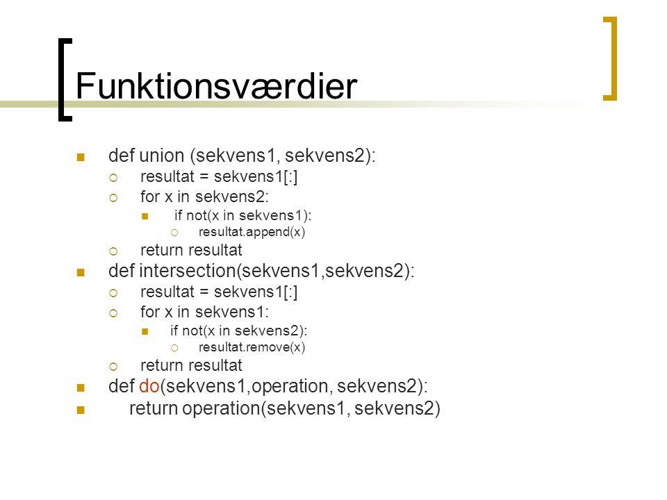 Funktionsværdier def union (sekvens1, sekvens2):  resultat = sekvens1[:]  for x in sekvens2: if not(x in sekvens1):  resultat.append(x)  return resultat def intersection(sekvens1,sekvens2):  resultat = sekvens1[:]  for x in sekvens1: if not(x in sekvens2):  resultat.remove(x)  return resultat def do(sekvens1,operation, sekvens2): return operation(sekvens1, sekvens2)