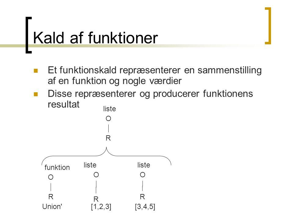 Kald af funktioner Et funktionskald repræsenterer en sammenstilling af en funktion og nogle værdier Disse repræsenterer og producerer funktionens resultat Union [1,2,3][3,4,5] funktion liste R O R O R O R O